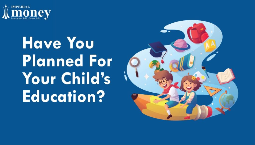 HAVE YOU PLANNED FOR YOUR CHILD'S EDUCATION YET?