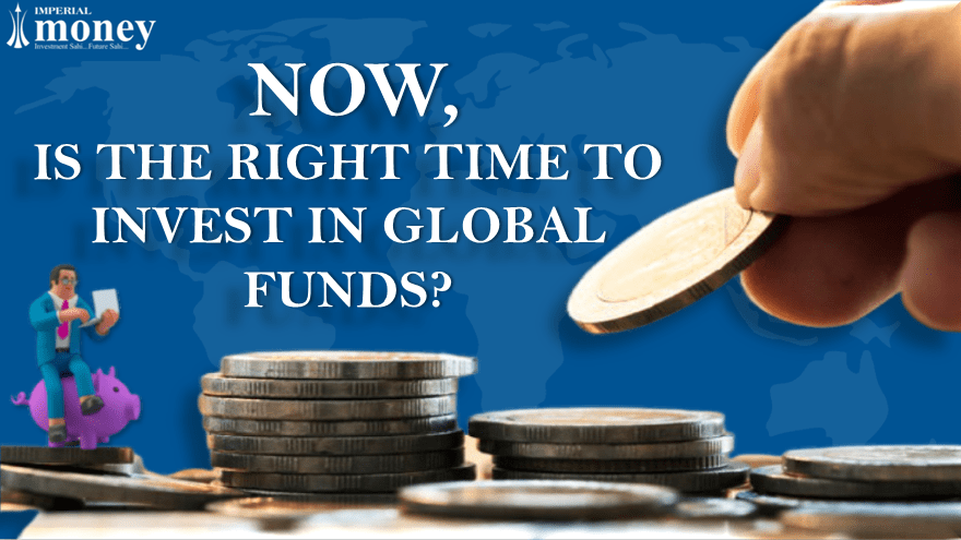 NOW IS THE TIME TO INVEST IN GLOBAL FUNDS